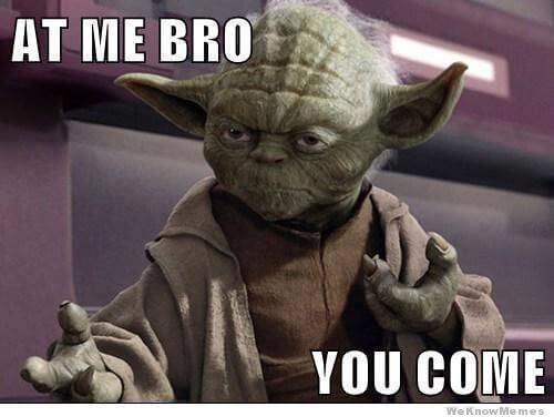 at-me-bro-you-come yoda