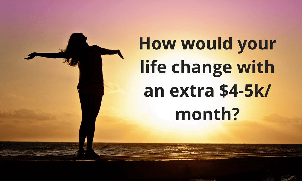 How would your life change with an extra $4-5k month-