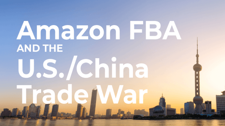 Amazon FBA and the US China Trade War: tariff increases
